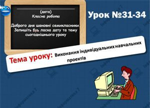 Виконання індивідуальних навчальних проектів. Урок 31-34. Інформатика 7 клас